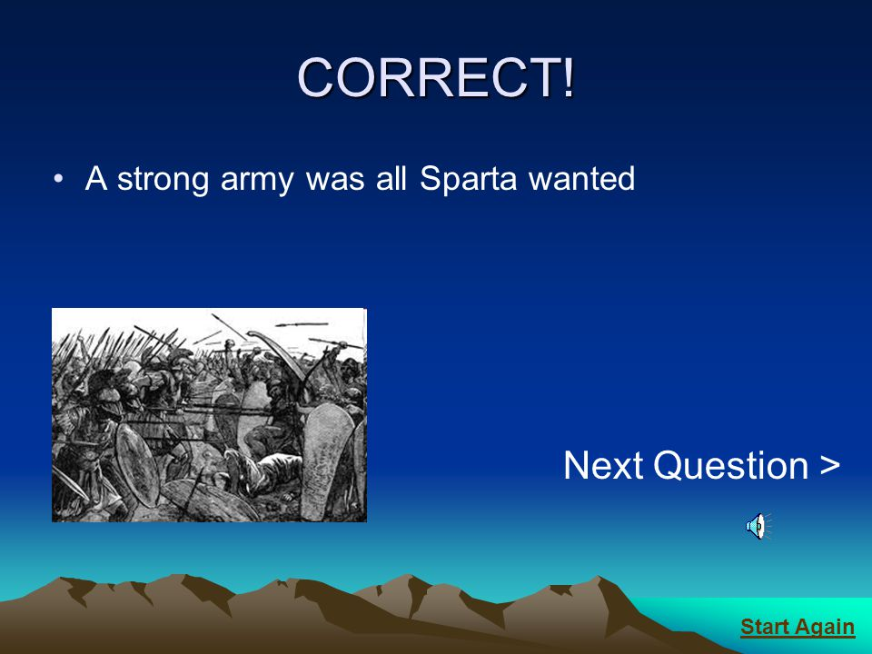CORRECT! Next Question > A strong army was all Sparta wanted