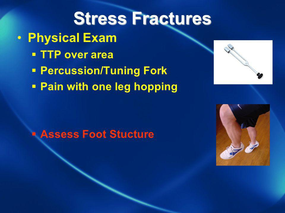 Stress Fractures Physical Exam TTP over area Percussion/Tuning Fork
