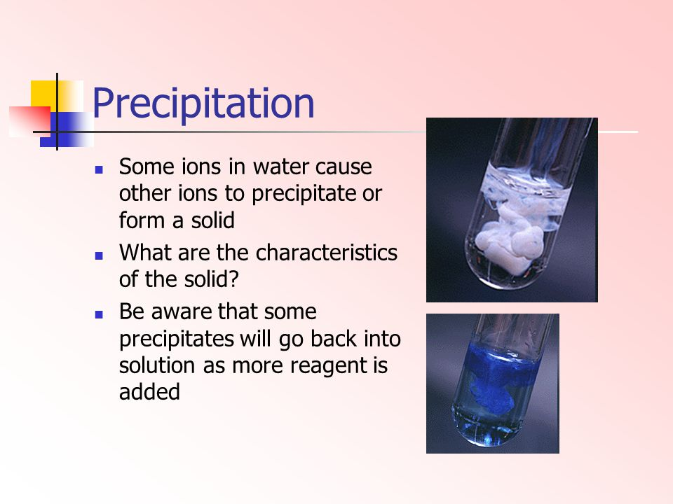 Precipitation Some ions in water cause other ions to precipitate or form a solid. What are the characteristics of the solid