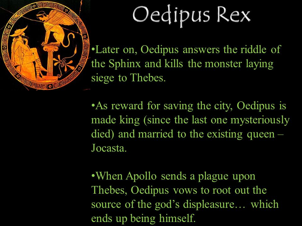 Oedipus Rex Later on, Oedipus answers the riddle of the Sphinx and kills the monster laying siege to Thebes.