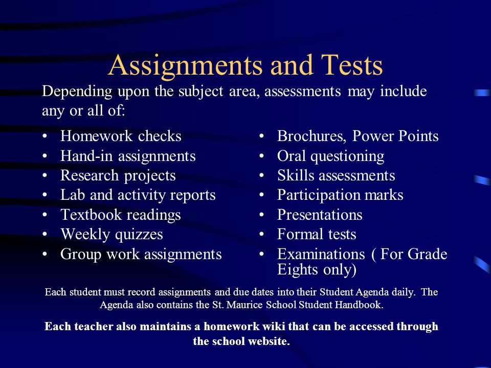 Assignments and Tests Depending upon the subject area, assessments may include any or all of: Homework checks.
