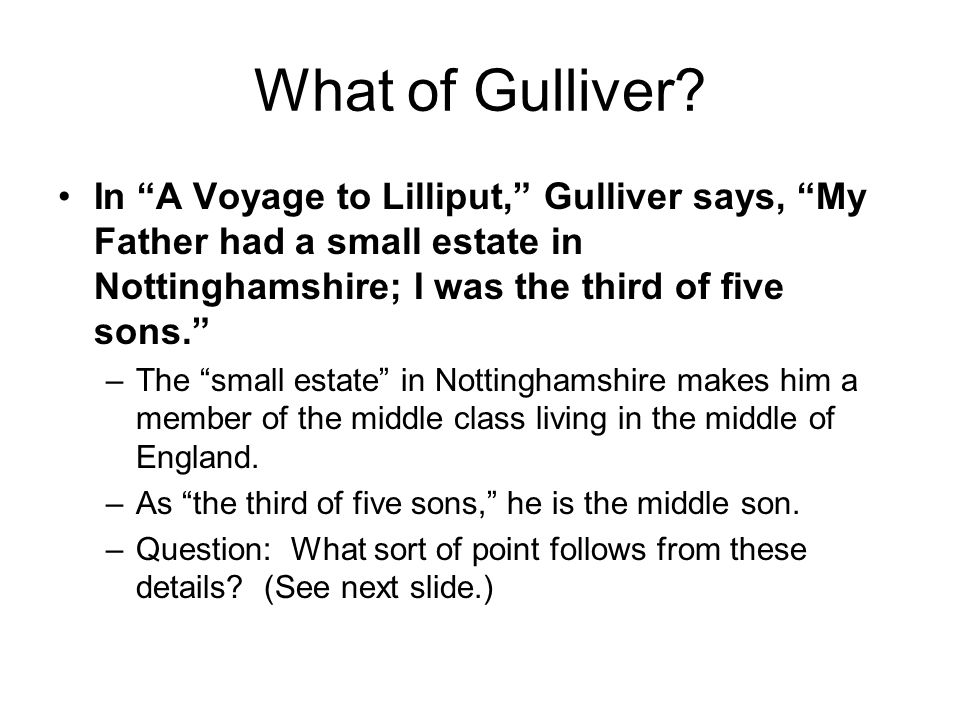 What of Gulliver In A Voyage to Lilliput, Gulliver says, My Father had a small estate in Nottinghamshire; I was the third of five sons.