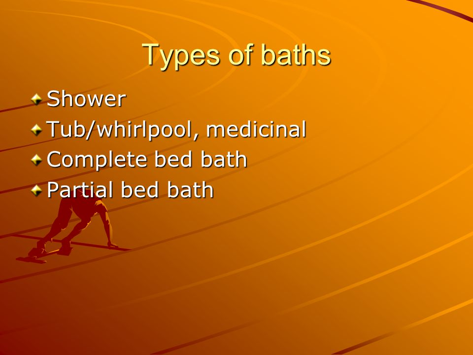 Types of baths Shower Tub/whirlpool, medicinal Complete bed bath