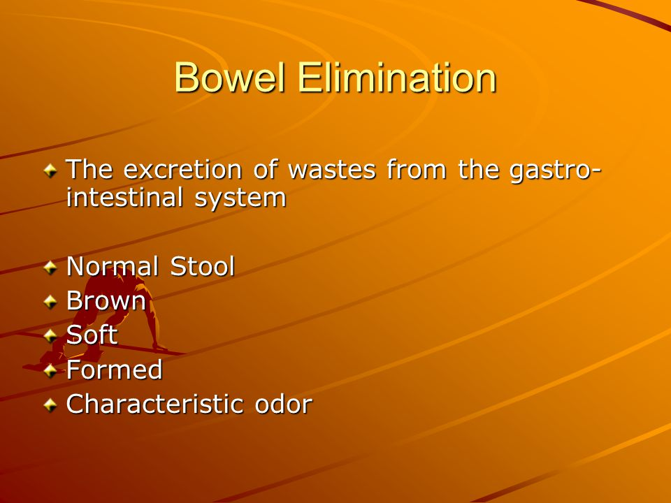 Bowel Elimination The excretion of wastes from the gastro-intestinal system. Normal Stool. Brown.