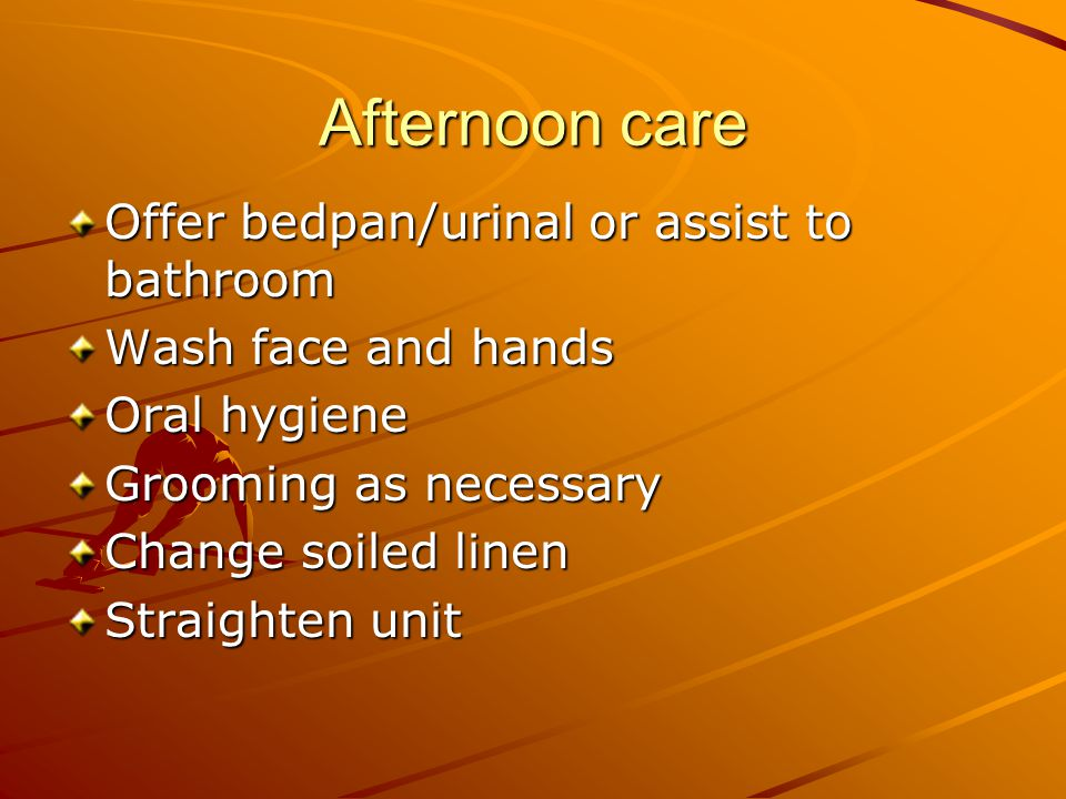Afternoon care Offer bedpan/urinal or assist to bathroom