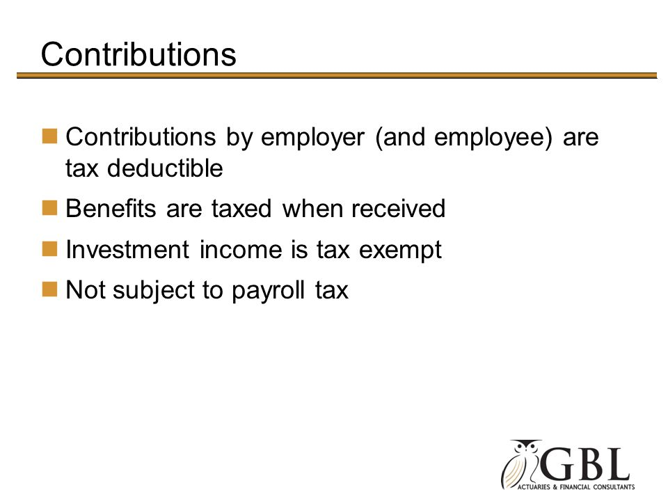 Contributions Contributions by employer (and employee) are tax deductible. Benefits are taxed when received.
