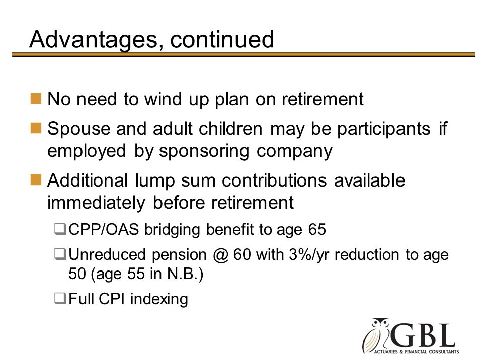 Advantages, continued No need to wind up plan on retirement
