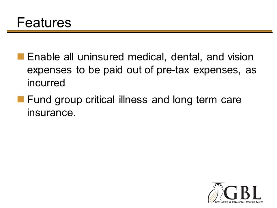 Features Enable all uninsured medical, dental, and vision expenses to be paid out of pre-tax expenses, as incurred.