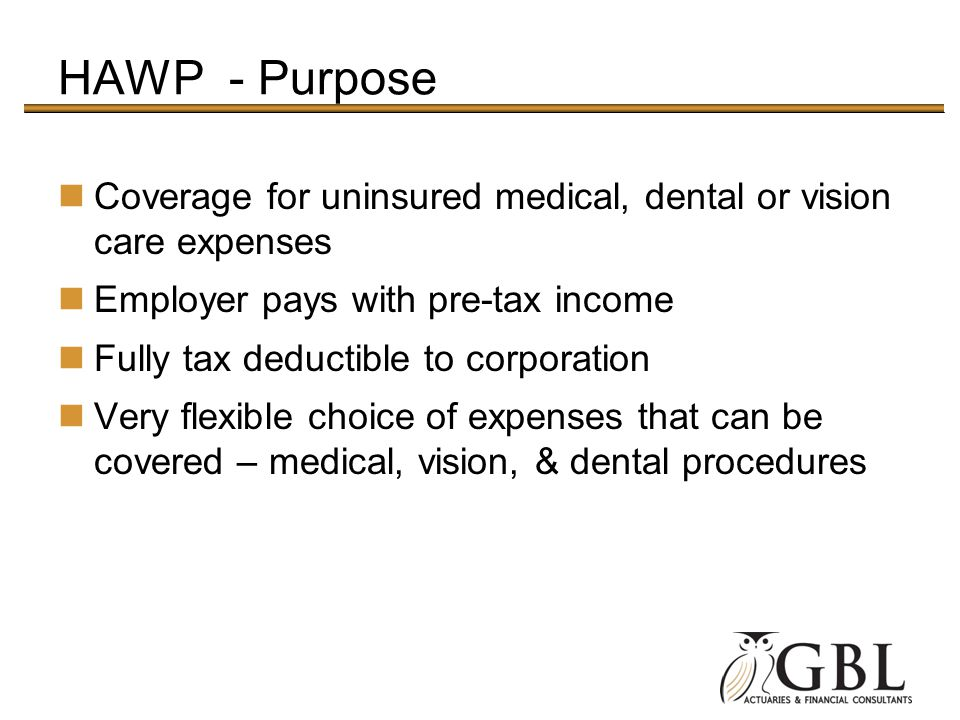 HAWP - Purpose Coverage for uninsured medical, dental or vision care expenses. Employer pays with pre-tax income.