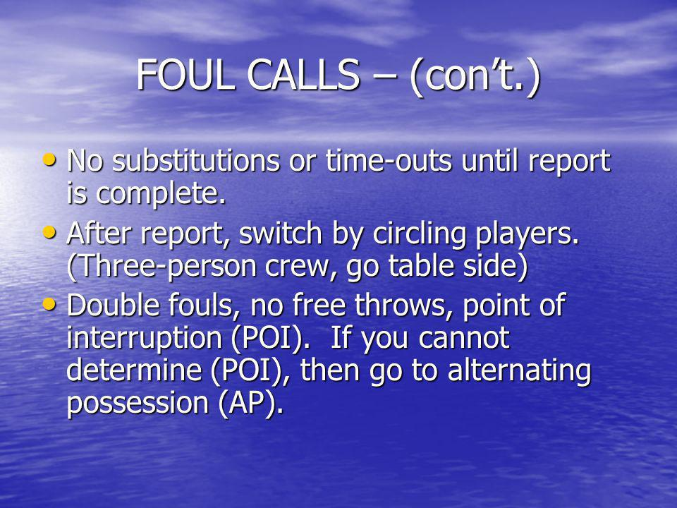FOUL CALLS – (con't.) No substitutions or time-outs until report is complete.