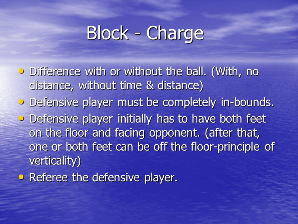 Block - Charge Difference with or without the ball. (With, no distance, without time & distance) Defensive player must be completely in-bounds.