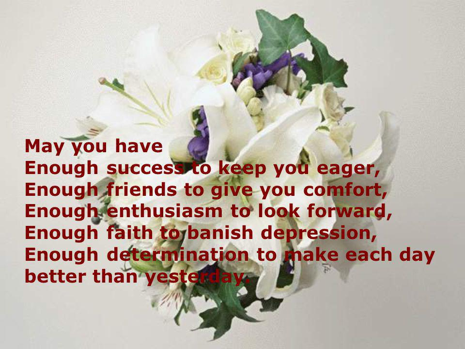 May you have Enough success to keep you eager, Enough friends to give you comfort, Enough enthusiasm to look forward,