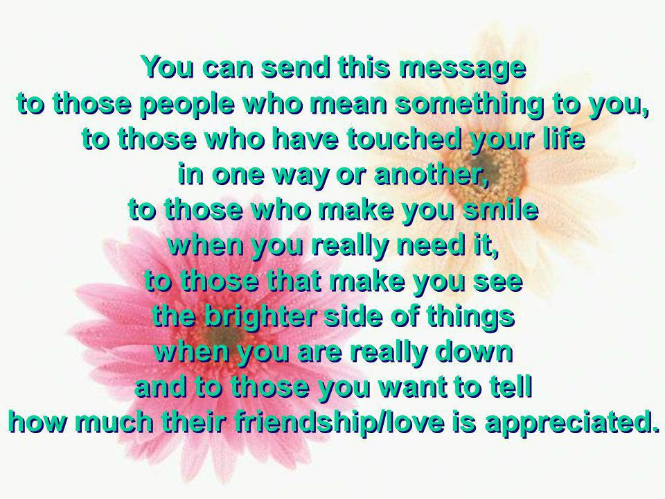You can send this message to those people who mean something to you,