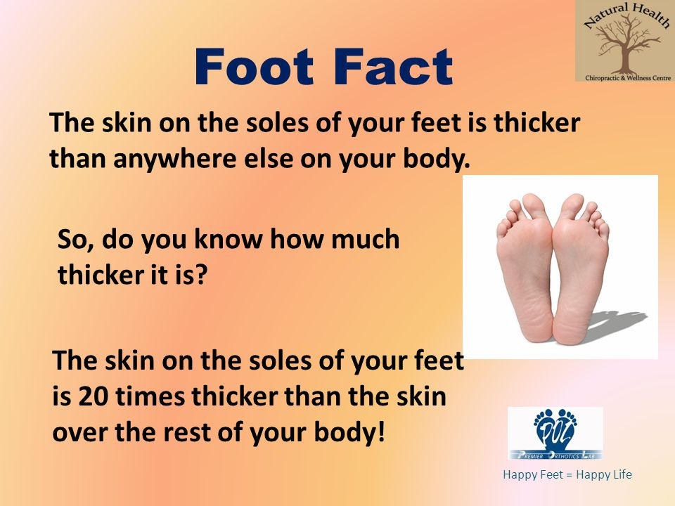 Foot Fact The skin on the soles of your feet is thicker than anywhere else on your body. So, do you know how much thicker it is