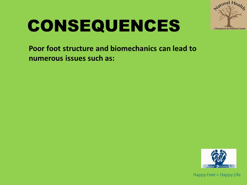 CONSEQUENCES Poor foot structure and biomechanics can lead to numerous issues such as: Happy Feet = Happy Life.