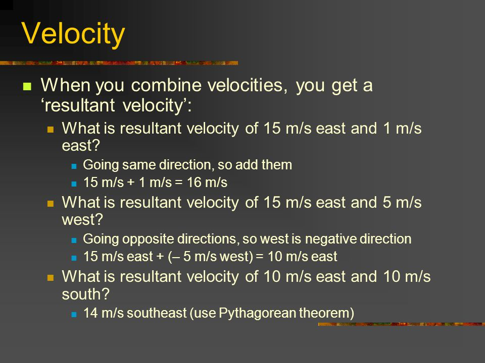 Velocity When you combine velocities, you get a 'resultant velocity':