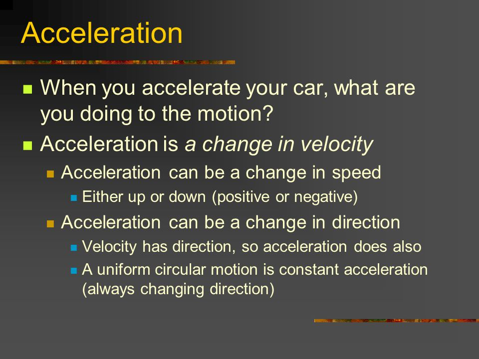 Acceleration When you accelerate your car, what are you doing to the motion Acceleration is a change in velocity.