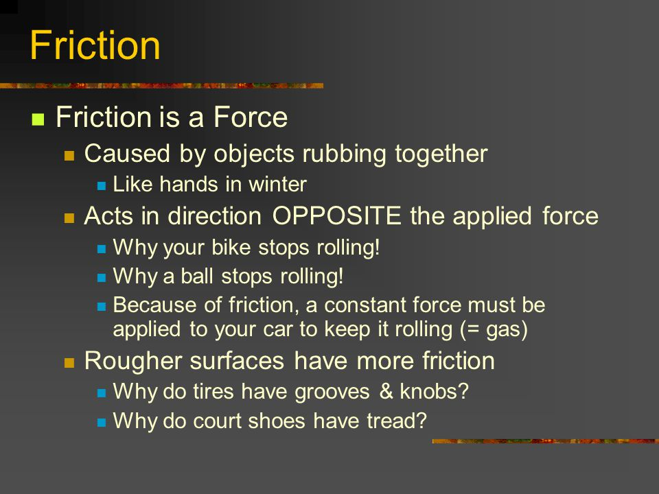 Friction Friction is a Force Caused by objects rubbing together