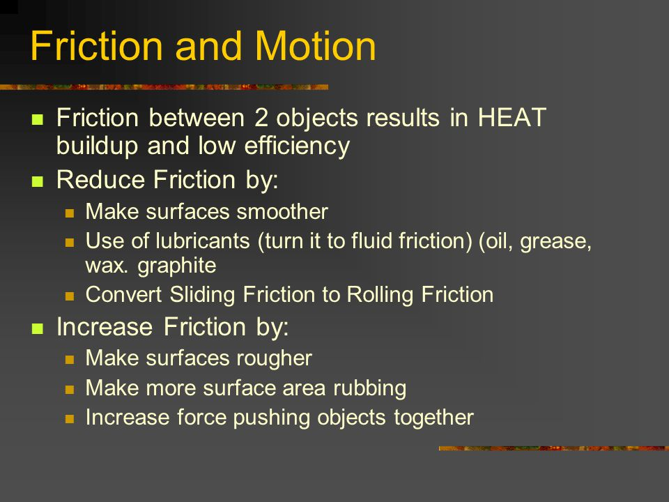 Friction and Motion Friction between 2 objects results in HEAT buildup and low efficiency. Reduce Friction by: