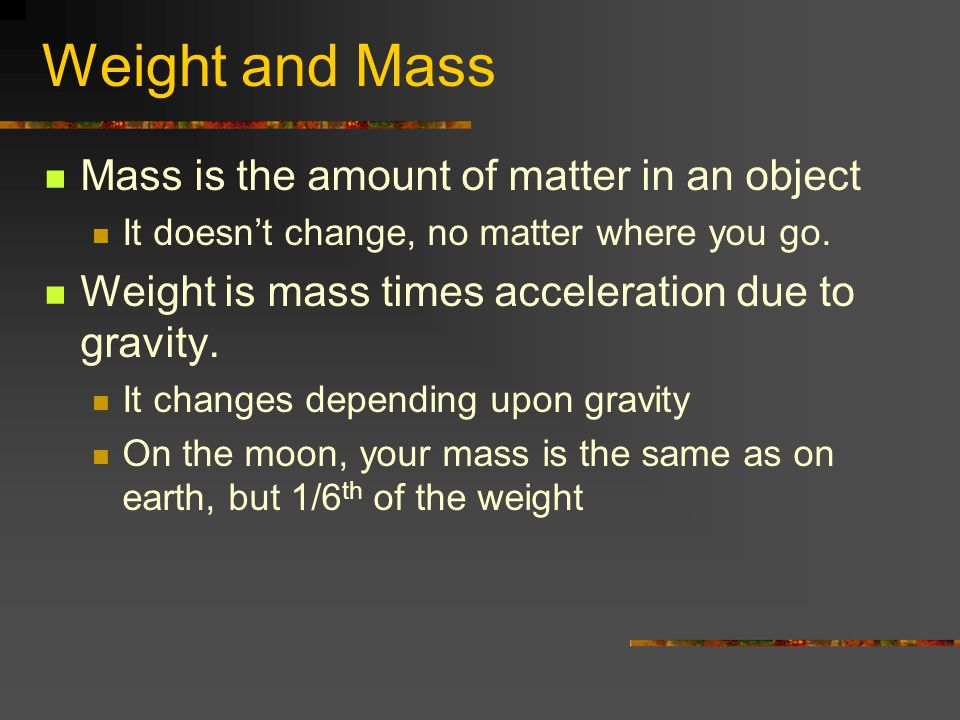 Weight and Mass Mass is the amount of matter in an object