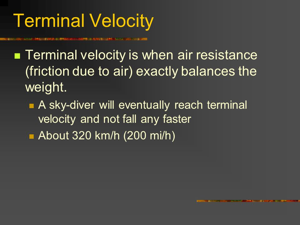 Terminal Velocity Terminal velocity is when air resistance (friction due to air) exactly balances the weight.