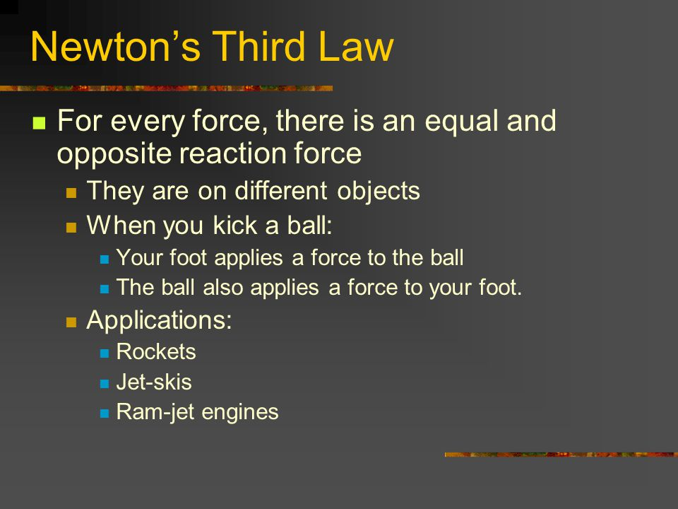Newton's Third Law For every force, there is an equal and opposite reaction force. They are on different objects.