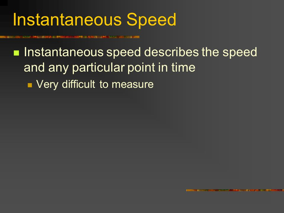 Instantaneous Speed Instantaneous speed describes the speed and any particular point in time.