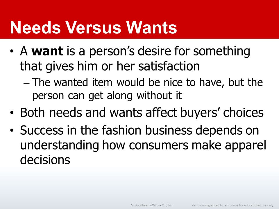 Chapter 1 Needs Versus Wants. A want is a person's desire for something that gives him or her satisfaction.