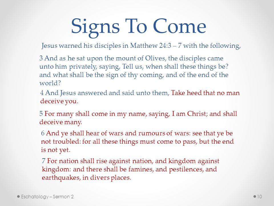 Signs To Come Jesus warned his disciples in Matthew 24:3 – 7 with the following,