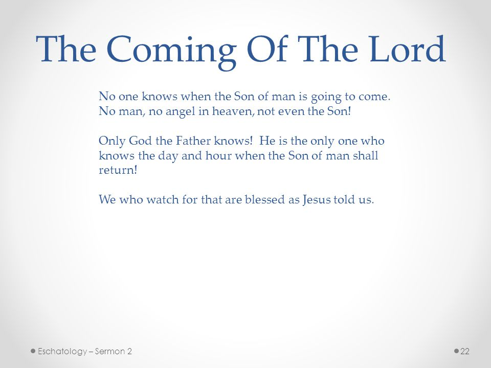 The Coming Of The Lord No one knows when the Son of man is going to come. No man, no angel in heaven, not even the Son!