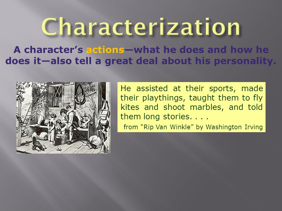 Characterization A character's actions—what he does and how he does it—also tell a great deal about his personality.