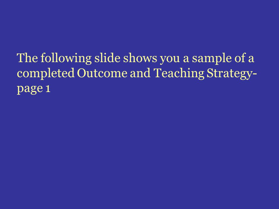 The following slide shows you a sample of a completed Outcome and Teaching Strategy- page 1