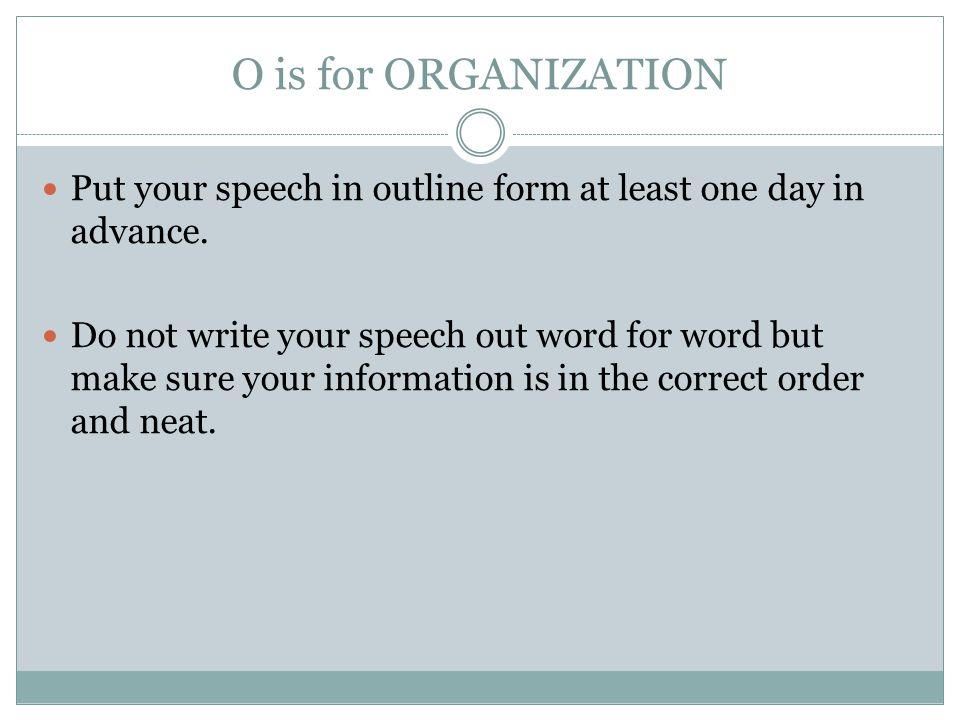 O is for ORGANIZATION Put your speech in outline form at least one day in advance.
