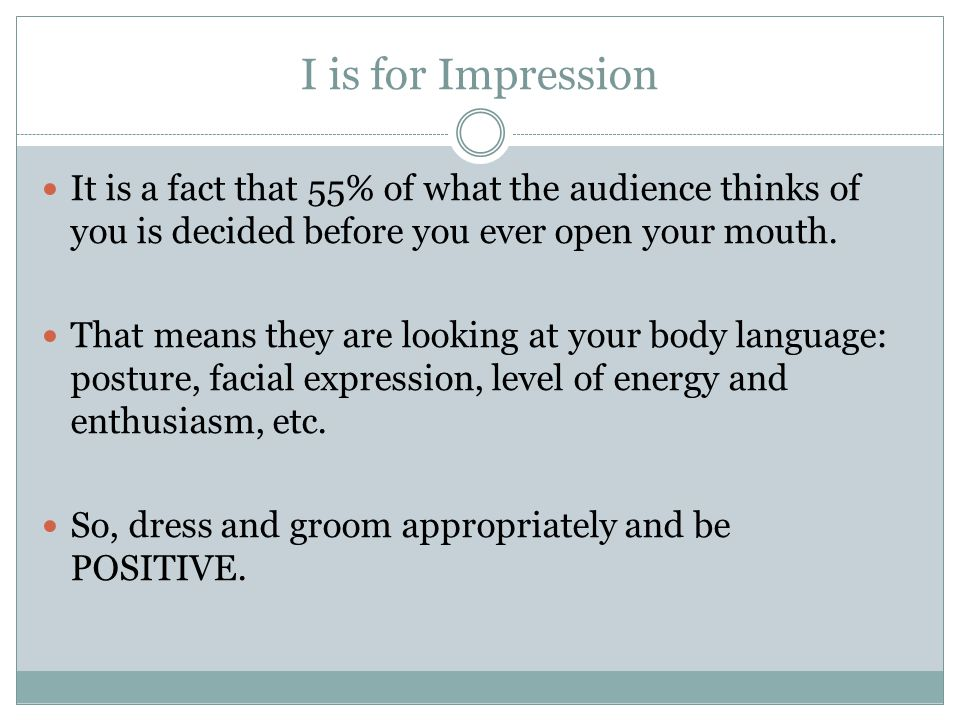 I is for Impression It is a fact that 55% of what the audience thinks of you is decided before you ever open your mouth.