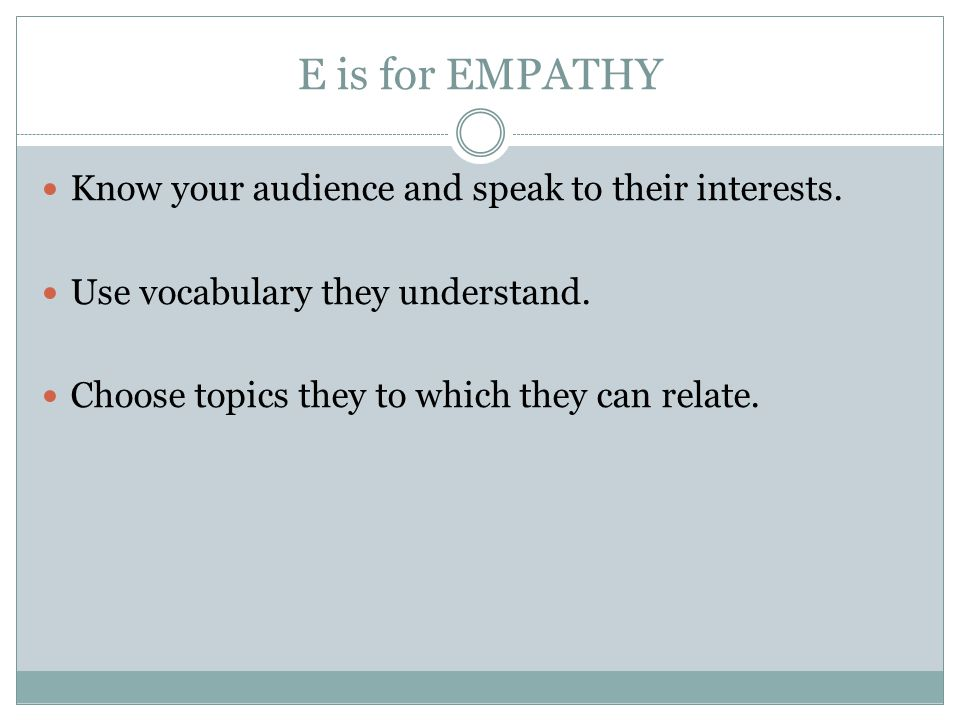 E is for EMPATHY Know your audience and speak to their interests.