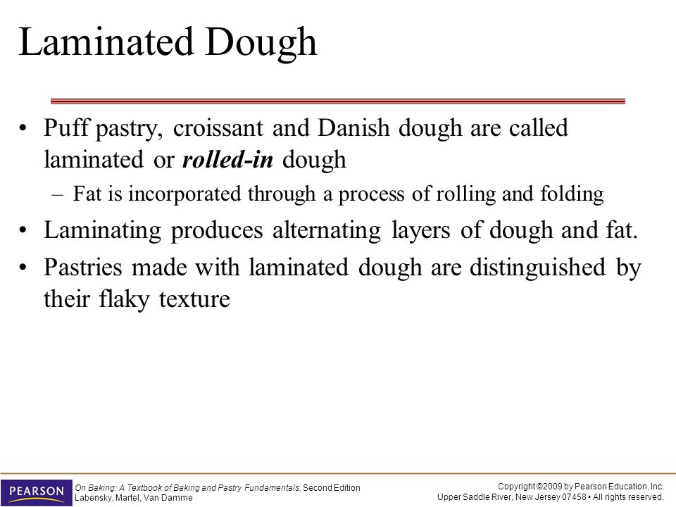 Laminated Dough Puff pastry, croissant and Danish dough are called laminated or rolled-in dough.