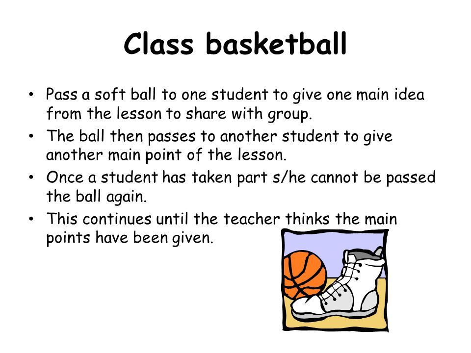 Class basketball Pass a soft ball to one student to give one main idea from the lesson to share with group.