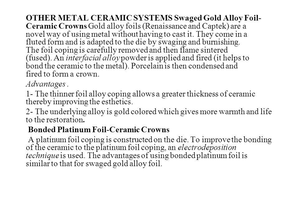 OTHER METAL CERAMIC SYSTEMS Swaged Gold Alloy Foil-Ceramic Crowns Gold alloy foils (Renaissance and Captek) are a novel way of using metal without having to cast it. They come in a fluted form and is adapted to the die by swaging and burnishing. The foil coping is carefully removed and then flame sintered (fused). An interfacial alloy powder is applied and fired (it helps to bond the ceramic to the metal). Porcelain is then condensed and fired to form a crown.