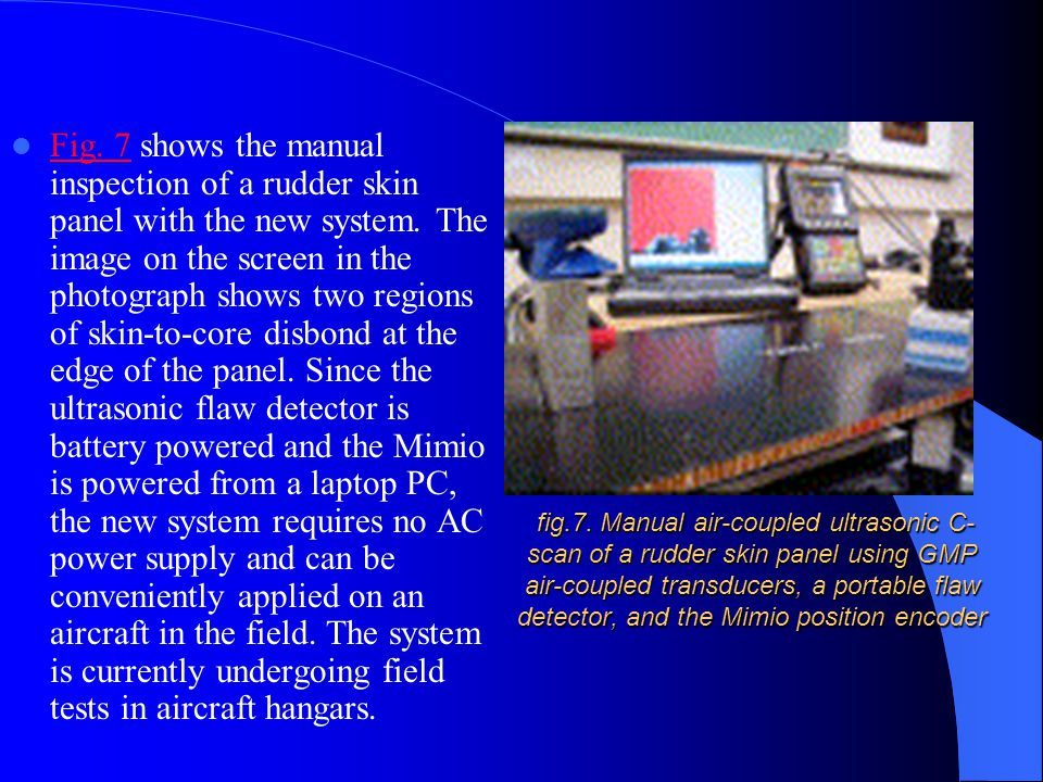 Fig. 7 shows the manual inspection of a rudder skin panel with the new system. The image on the screen in the photograph shows two regions of skin-to-core disbond at the edge of the panel. Since the ultrasonic flaw detector is battery powered and the Mimio is powered from a laptop PC, the new system requires no AC power supply and can be conveniently applied on an aircraft in the field. The system is currently undergoing field tests in aircraft hangars.