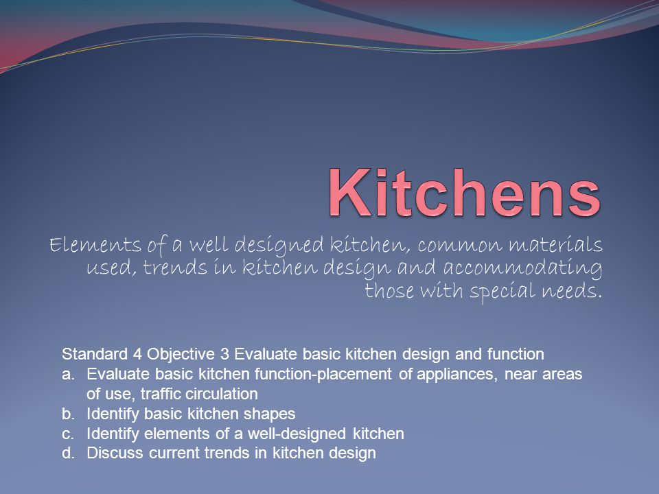 Kitchens Elements of a well designed kitchen, common materials used, trends in kitchen design and accommodating those with special needs.