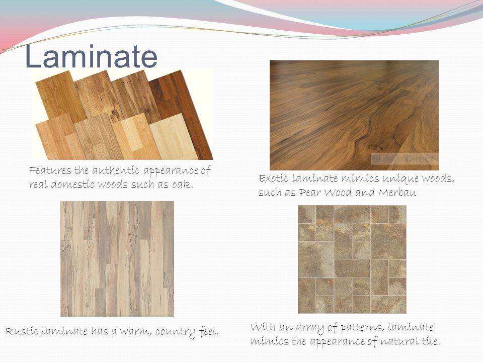 Laminate Features the authentic appearance of real domestic woods such as oak. Exotic laminate mimics unique woods, such as Pear Wood and Merbau.