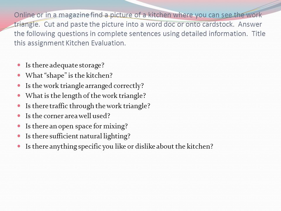 Online or in a magazine find a picture of a kitchen where you can see the work triangle. Cut and paste the picture into a word doc or onto cardstock. Answer the following questions in complete sentences using detailed information. Title this assignment Kitchen Evaluation.