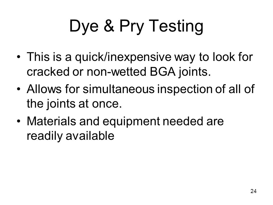 Dye & Pry Testing This is a quick/inexpensive way to look for cracked or non-wetted BGA joints.