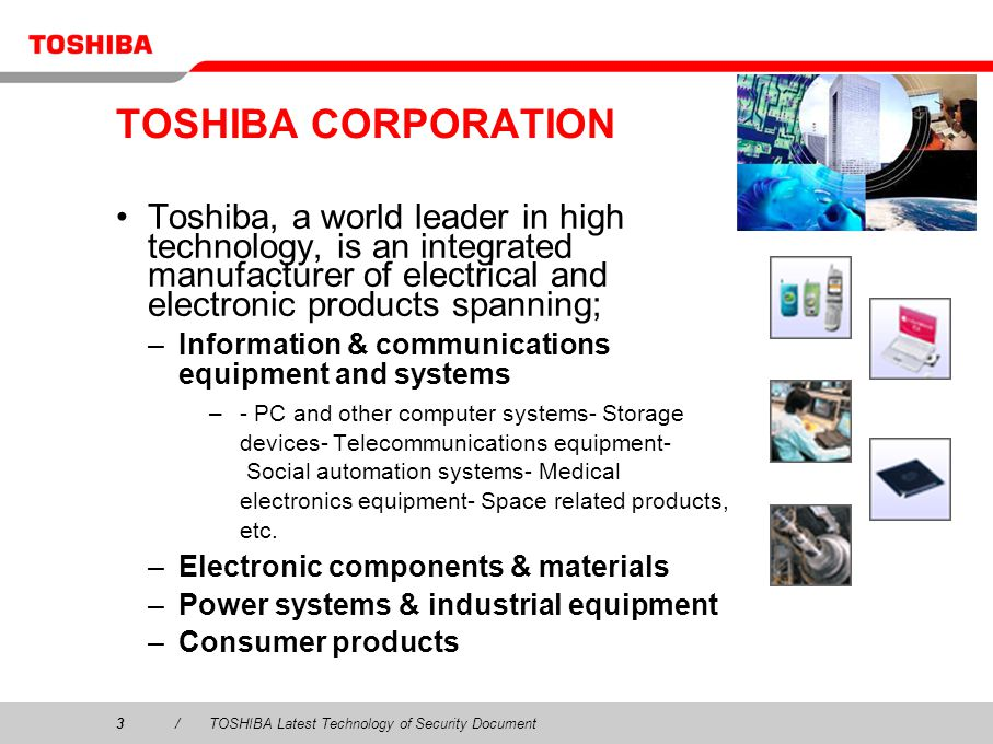 TOSHIBA CORPORATION Toshiba, a world leader in high technology, is an integrated manufacturer of electrical and electronic products spanning;