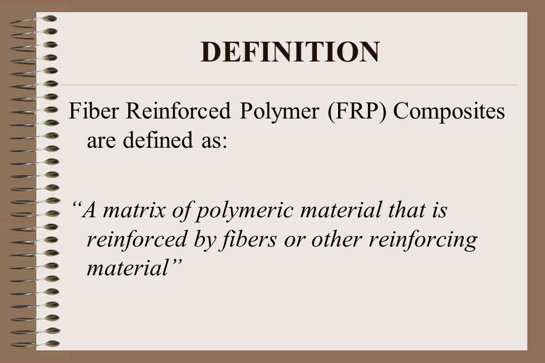 DEFINITION Fiber Reinforced Polymer (FRP) Composites are defined as: