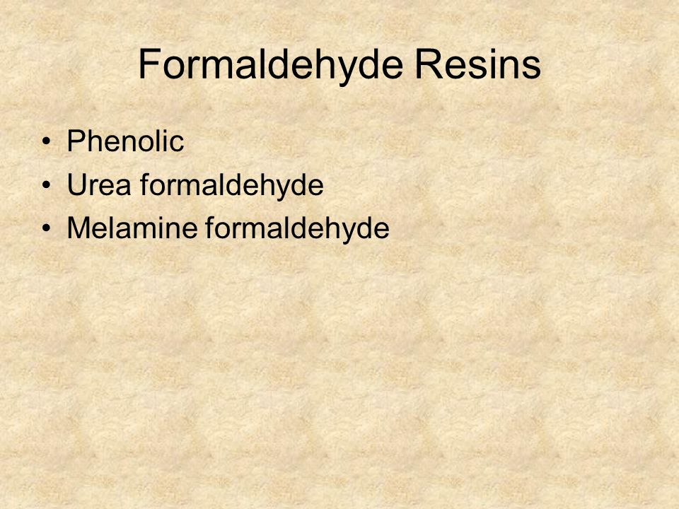 Formaldehyde Resins Phenolic Urea formaldehyde Melamine formaldehyde