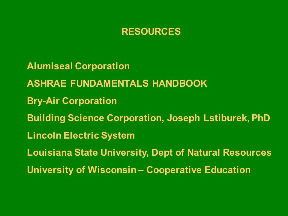 RESOURCES Alumiseal Corporation. ASHRAE FUNDAMENTALS HANDBOOK. Bry-Air Corporation. Building Science Corporation, Joseph Lstiburek, PhD.
