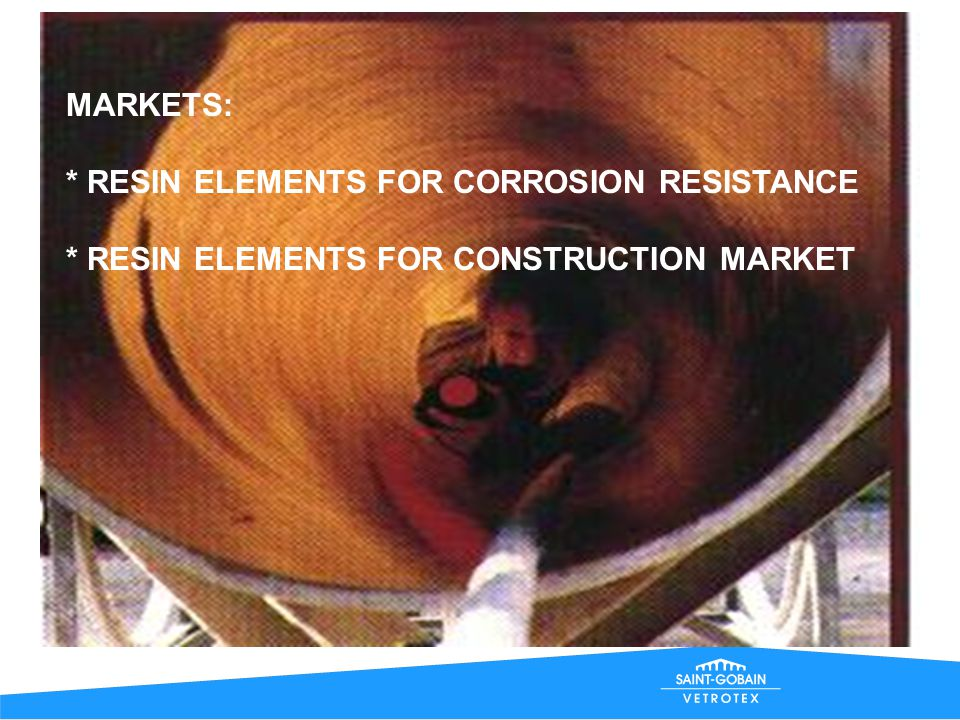 MARKETS: * RESIN ELEMENTS FOR CORROSION RESISTANCE * RESIN ELEMENTS FOR CONSTRUCTION MARKET