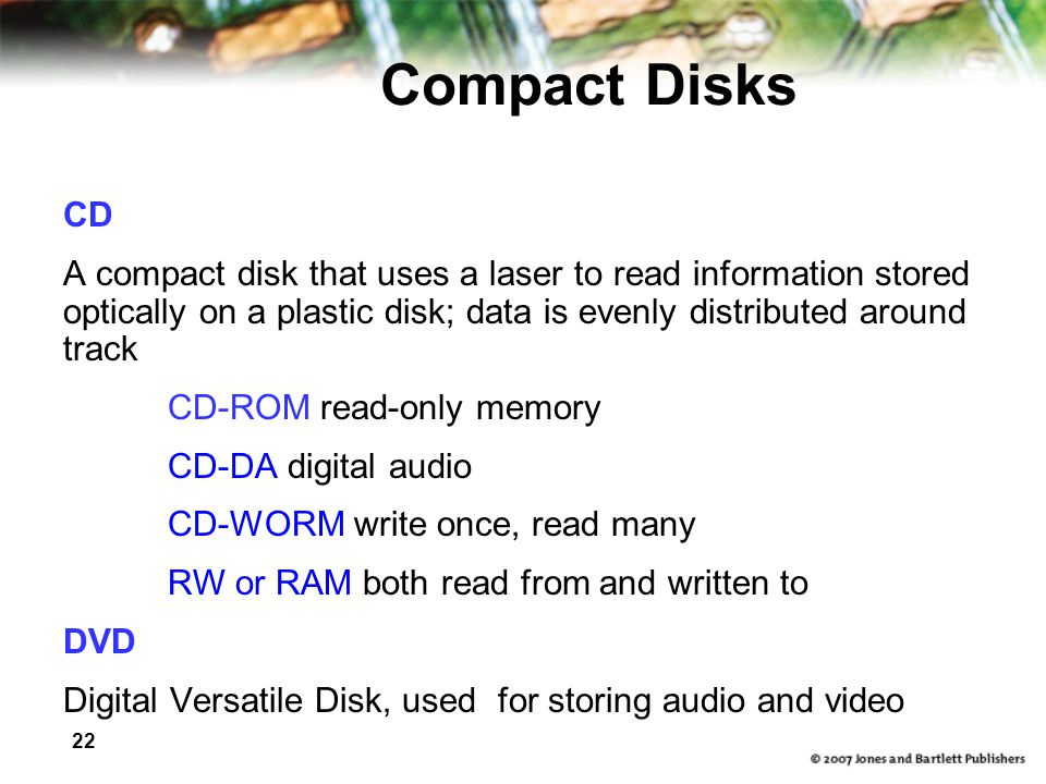 Compact Disks CD. A compact disk that uses a laser to read information stored optically on a plastic disk; data is evenly distributed around track.