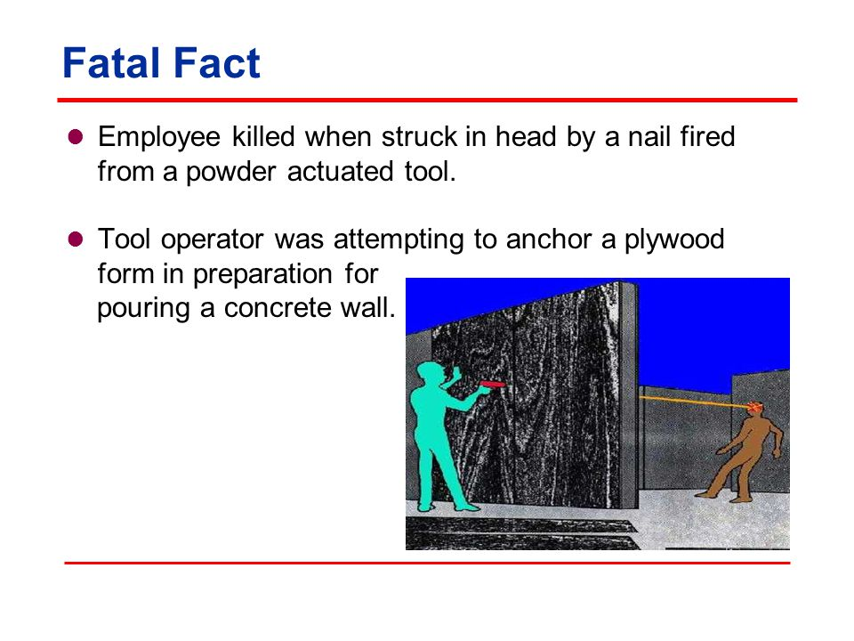 Fatal Fact Employee killed when struck in head by a nail fired from a powder actuated tool.